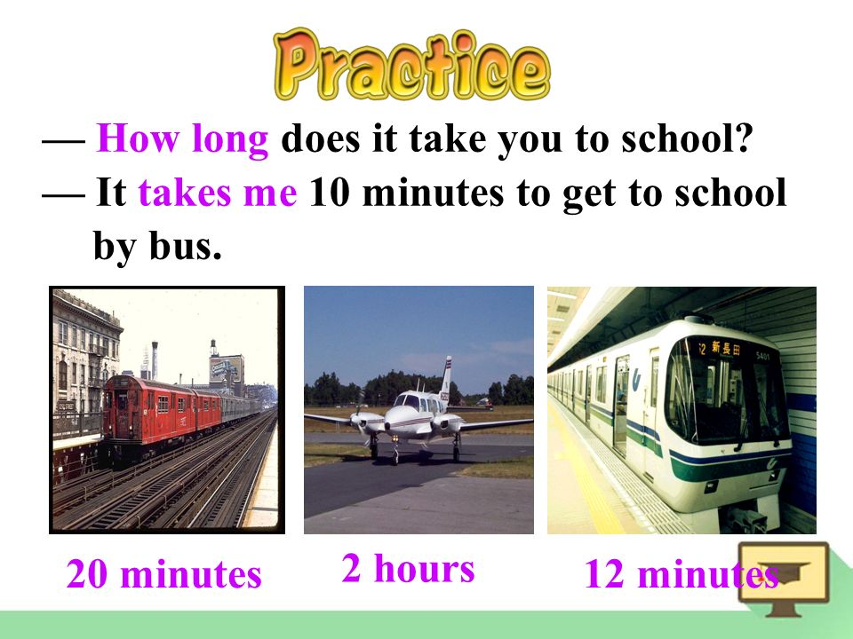 20 minutes 2 hours 12 minutes — How long does it take you to school.