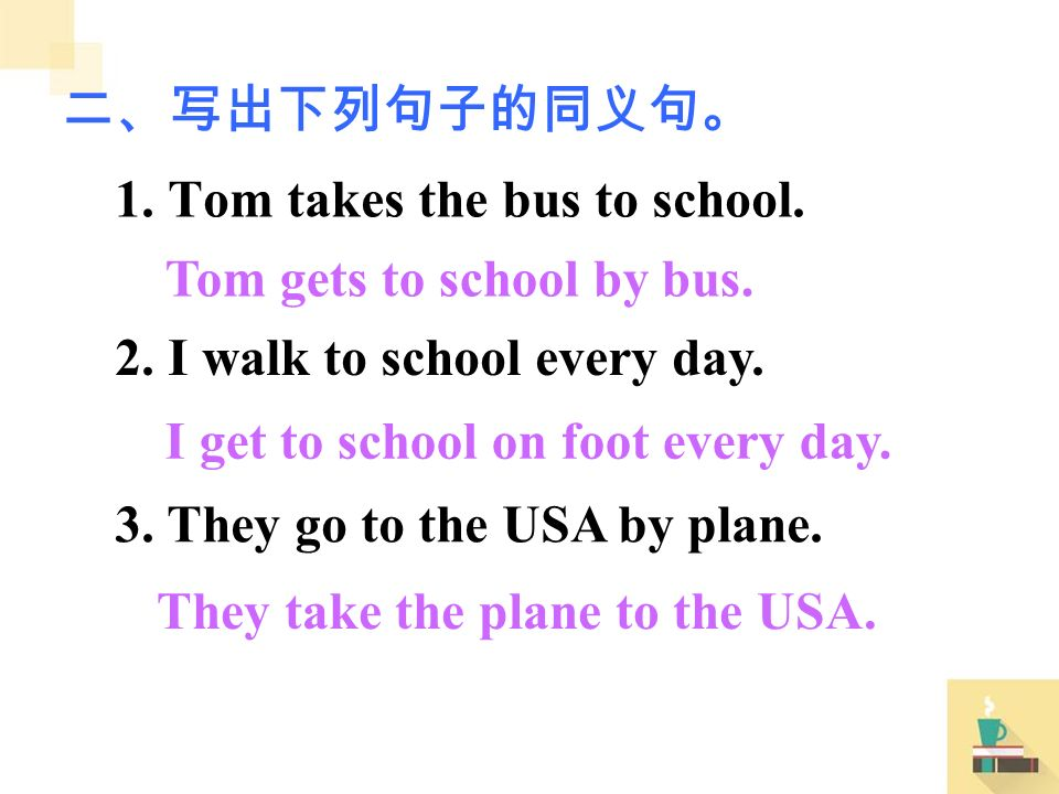 1. Tom takes the bus to school. 2. I walk to school every day.