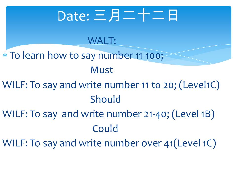 Date: 三月二十二日 WALT:  To learn how to say number ; Must WILF: To say and write number 11 to 20; (Level1C) Should WILF: To say and write number 21-40; (Level 1B) Could WILF: To say and write number over 41(Level 1C)