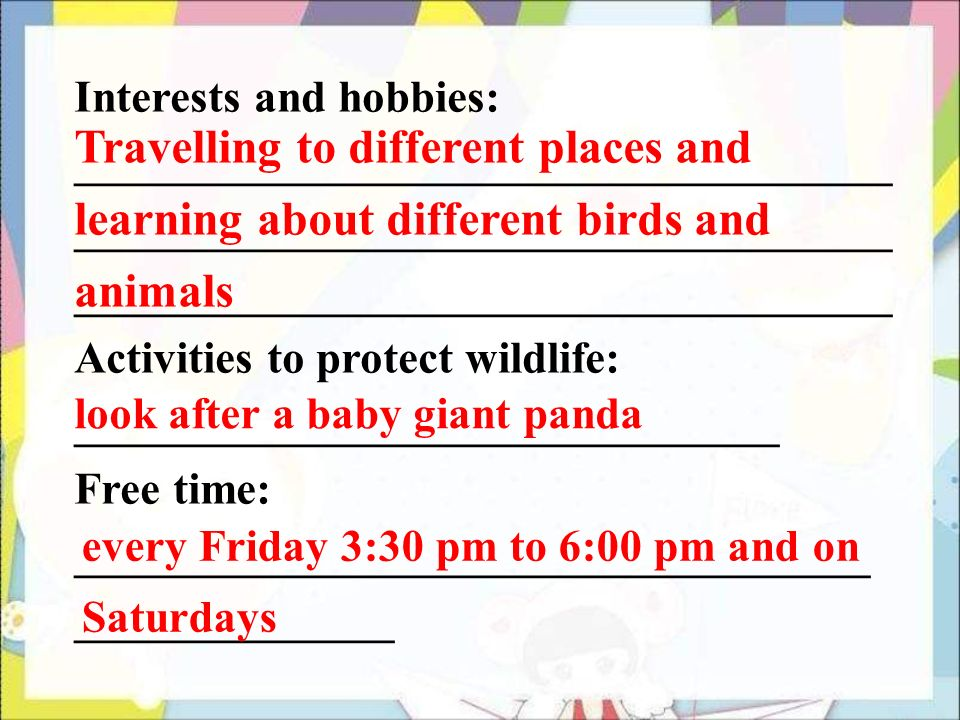 Interests and hobbies: ____________________________________ Activities to protect wildlife: _______________________________ Free time: ___________________________________ ______________ Travelling to different places and learning about different birds and animals look after a baby giant panda every Friday 3:30 pm to 6:00 pm and on Saturdays