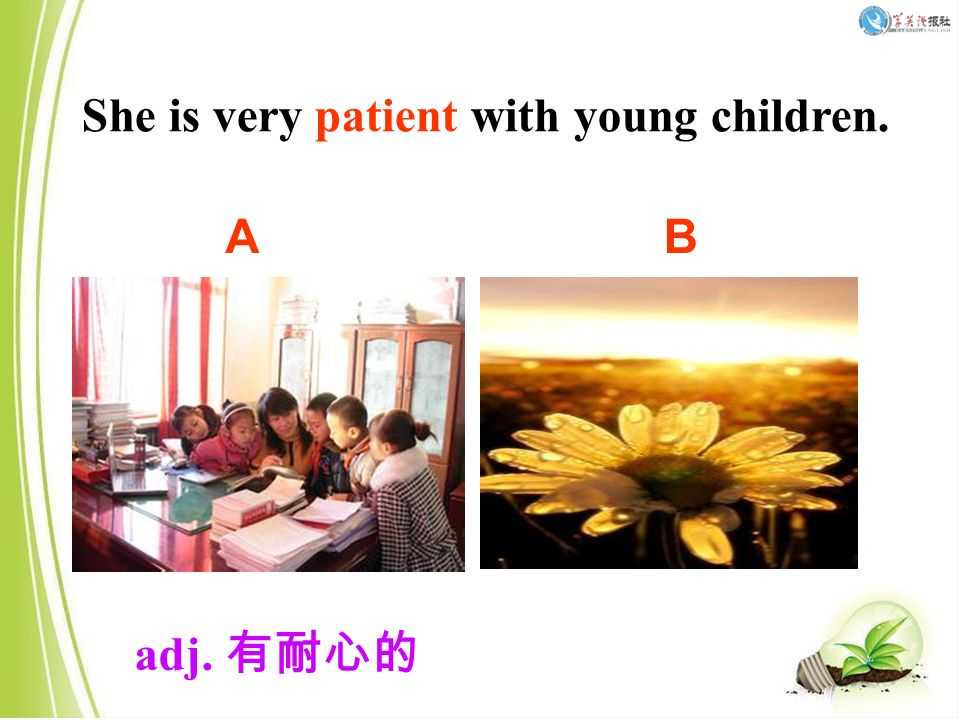 She is very patient with young children. adj. 有耐心的 AB