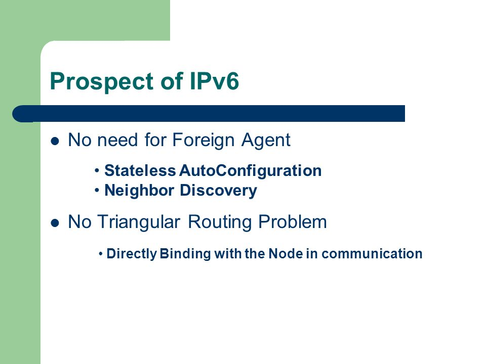 Prospect of IPv6 No need for Foreign Agent No Triangular Routing Problem Stateless AutoConfiguration Neighbor Discovery Directly Binding with the Node in communication