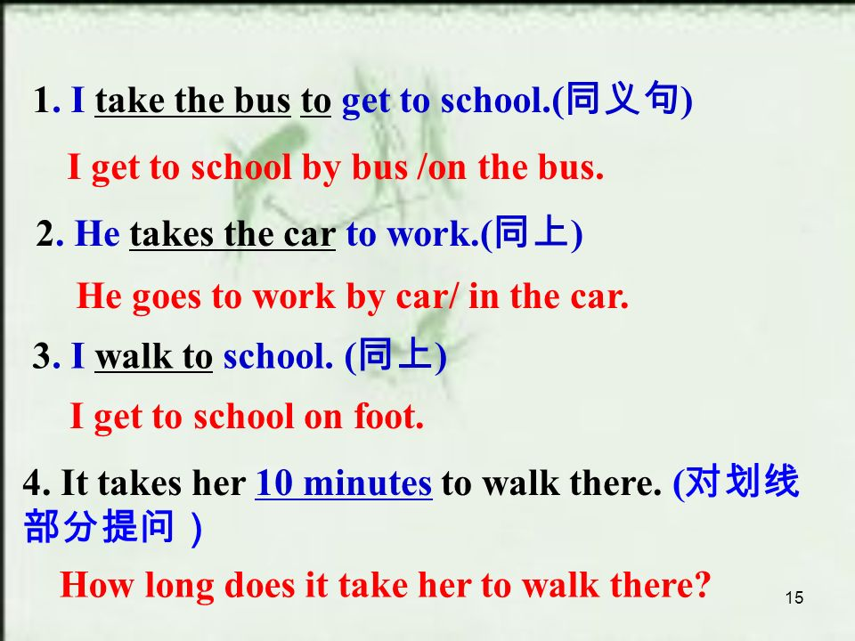 15 1. I take the bus to get to school.( 同义句 ) 2. He takes the car to work.( 同上 ) 3.