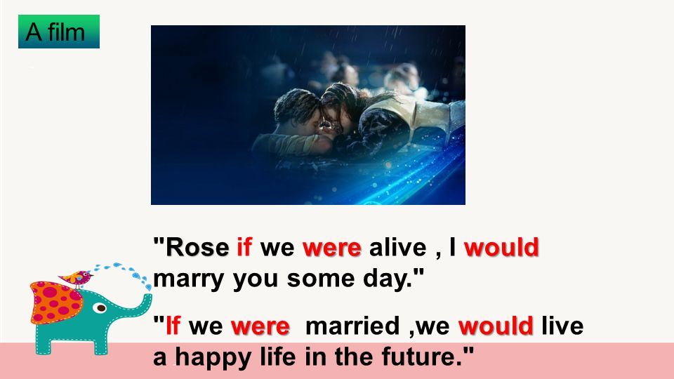 A film Rose werewould Rose if we were alive, I would marry you some day. were would If we were married,we would live a happy life in the future.