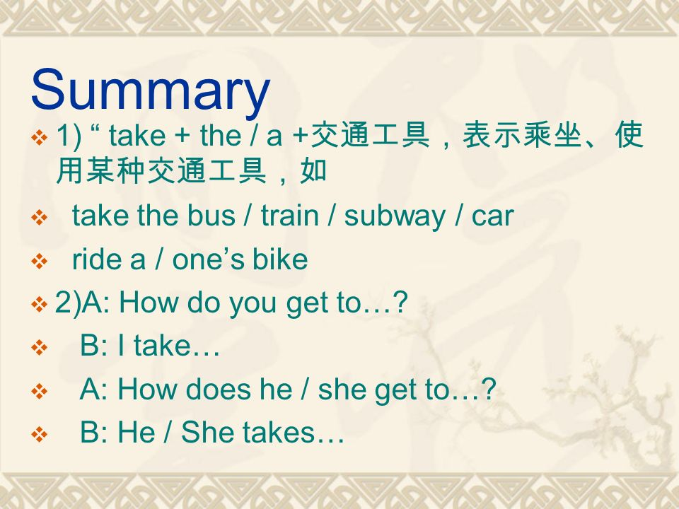 Summary  1) take + the / a + 交通工具,表示乘坐、使 用某种交通工具,如  take the bus / train / subway / car  ride a / one's bike  2)A: How do you get to….