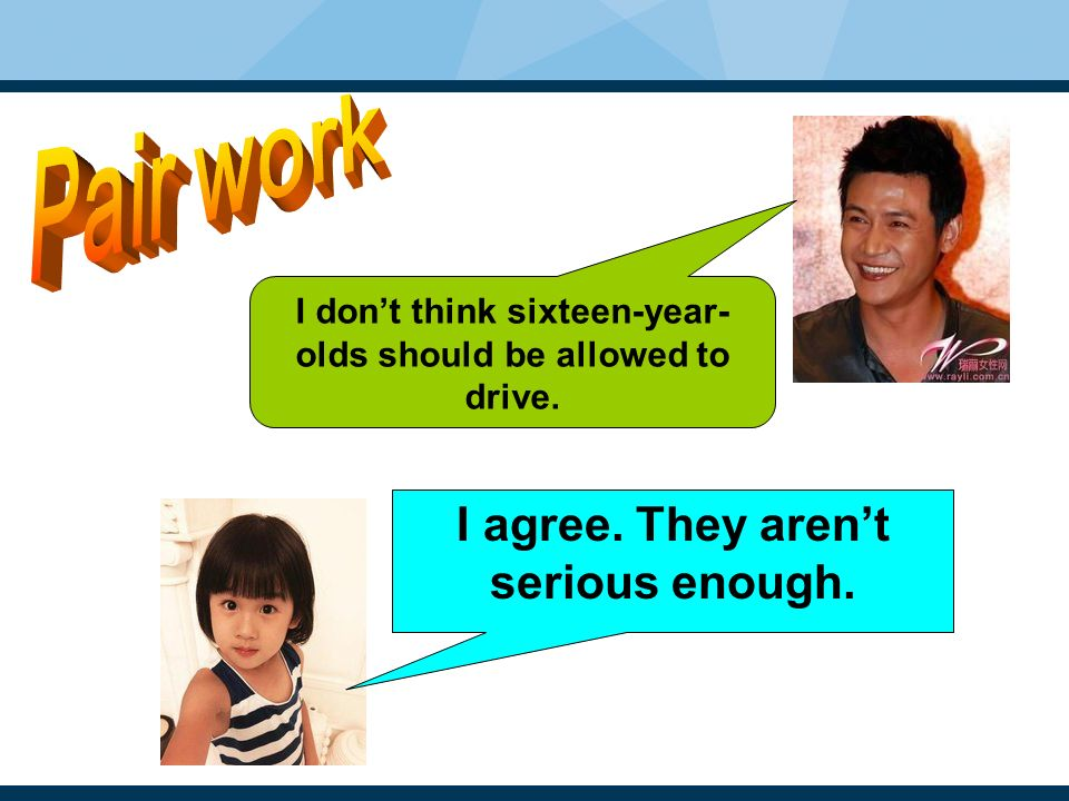 I agree. They aren't serious enough. I don't think sixteen-year- olds should be allowed to drive.