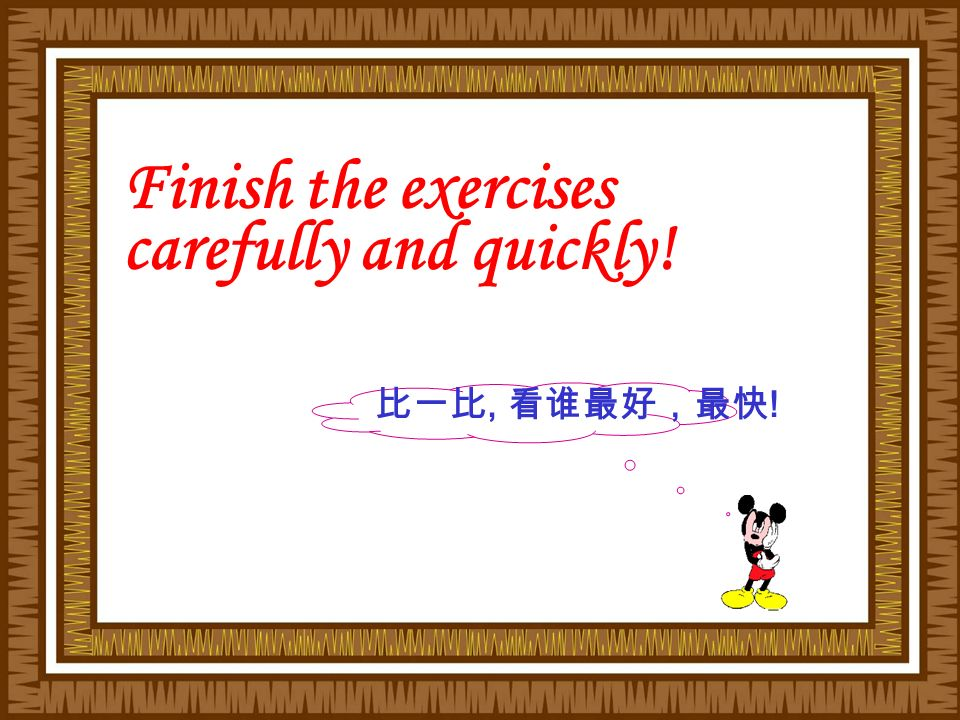 比一比, 看谁最好,最快 ! Finish the exercises carefully and quickly!