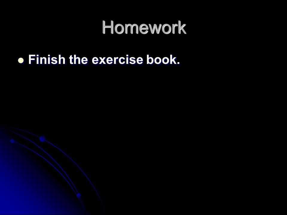 Homework Finish the exercise book. Finish the exercise book.