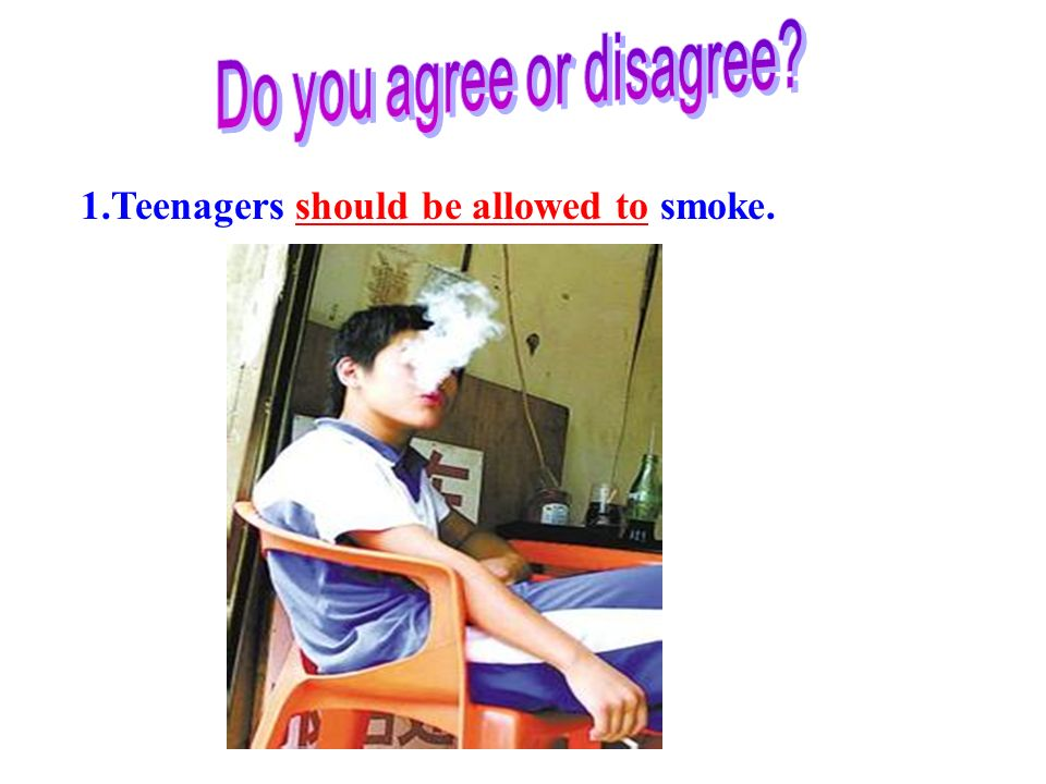 1.Teenagers should be allowed to smoke.