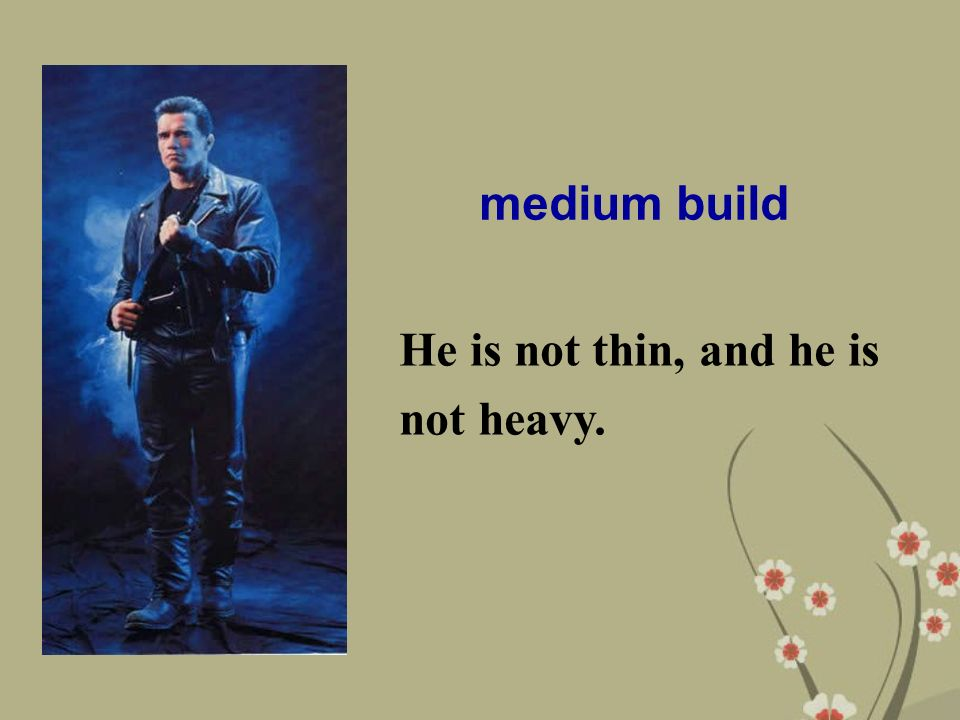 medium build He is not thin, and he is not heavy.
