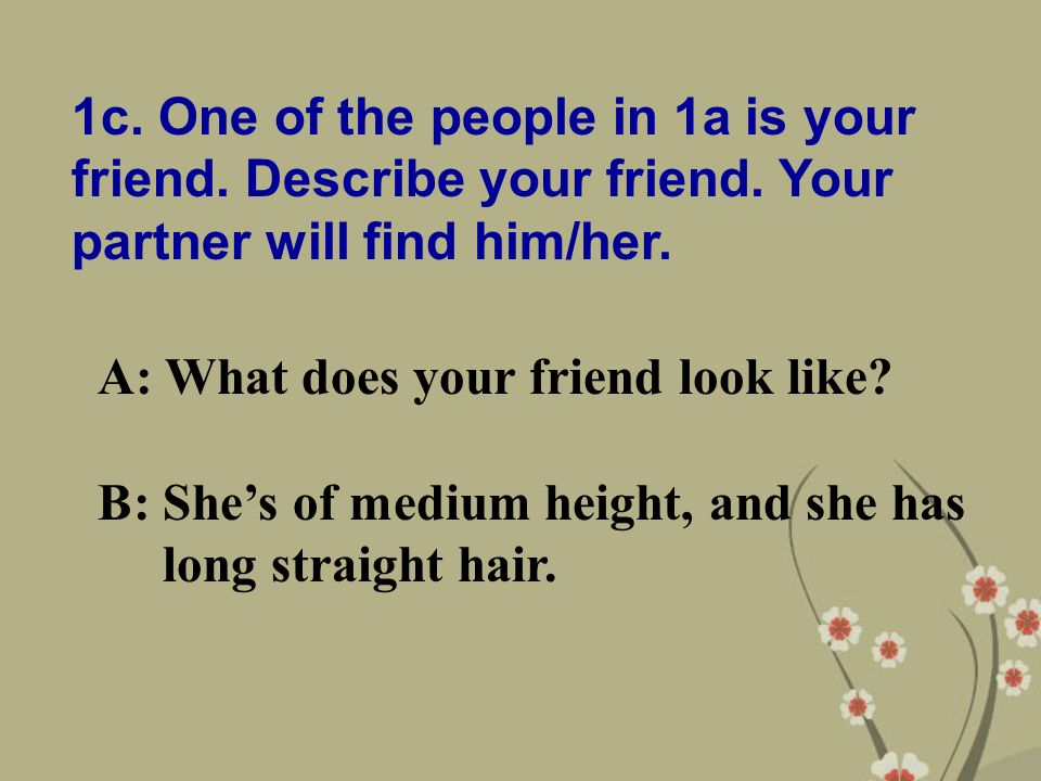 1c. One of the people in 1a is your friend. Describe your friend.