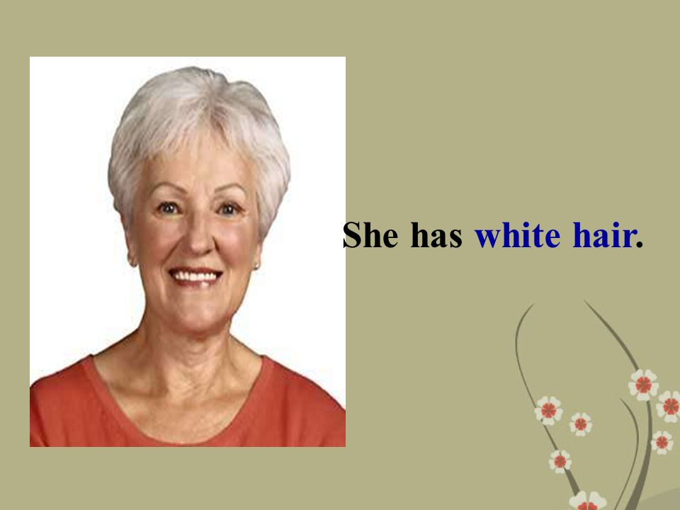 She has white hair.