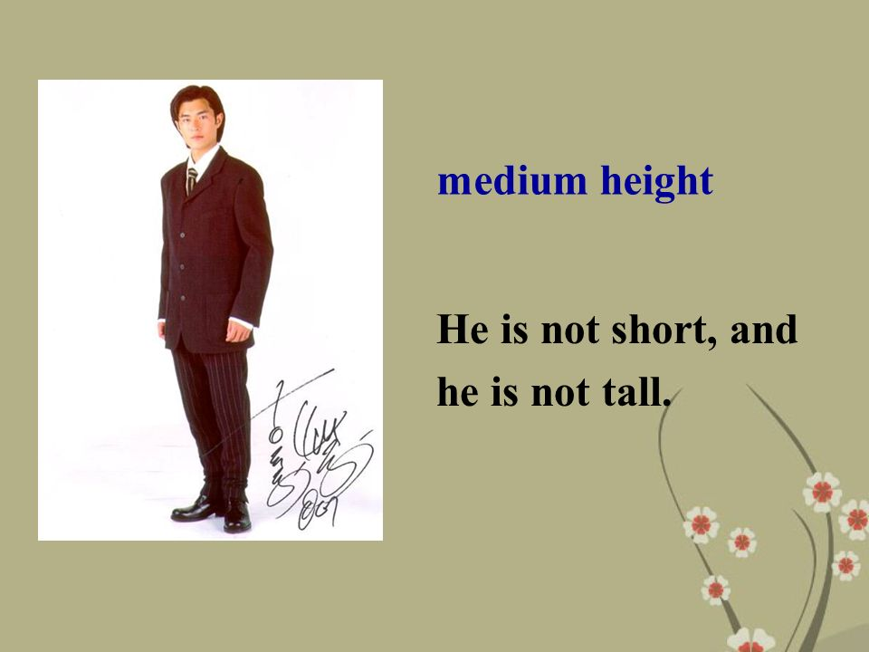 medium height He is not short, and he is not tall.