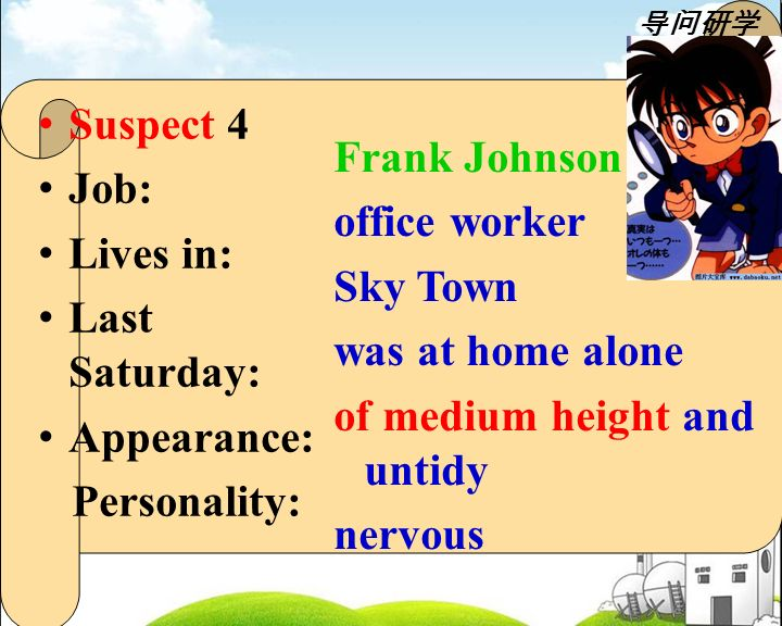 Suspect 4 Job: Lives in: Last Saturday: Appearance: Personality: Frank Johnson office worker Sky Town was at home alone of medium height and untidy nervous 导问研学