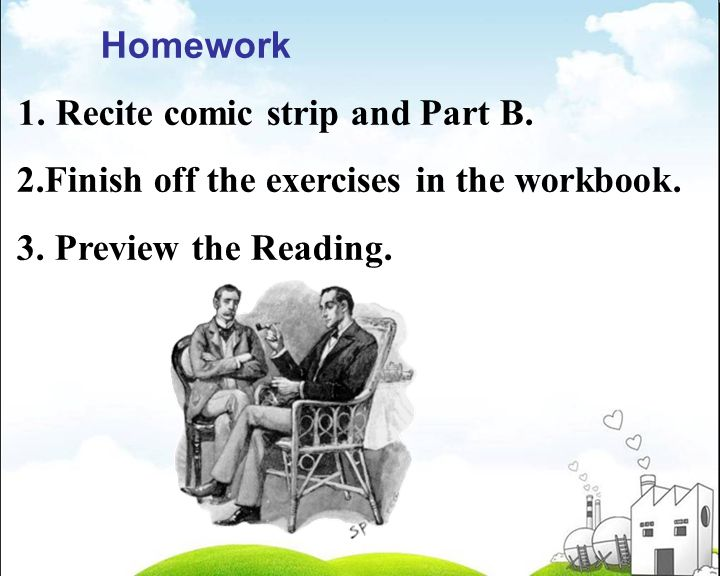 Homework 1. Recite comic strip and Part B. 2.Finish off the exercises in the workbook.