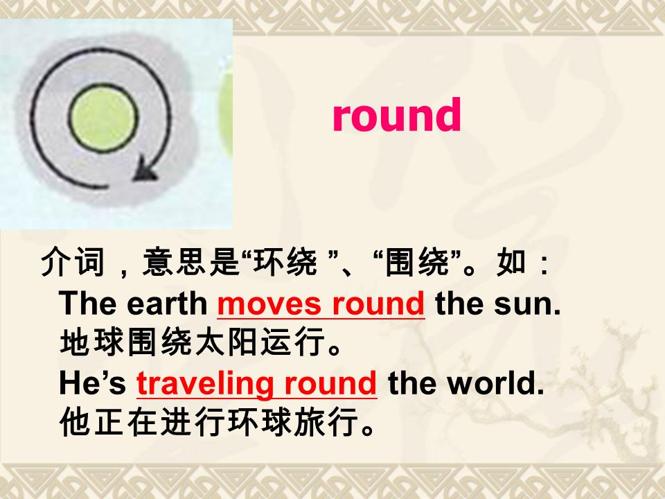 round 介词,意思是 环绕 、 围绕 。如: The earth moves round the sun.