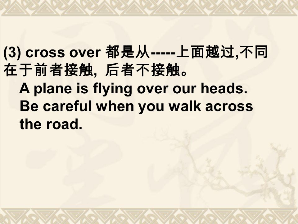 (3) cross over 都是从 上面越过, 不同 在于前者接触, 后者不接触。 A plane is flying over our heads.