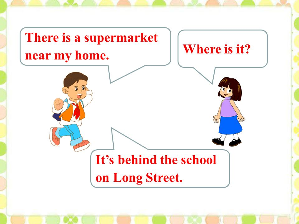 There is a supermarket near my home. Where is it It's behind the school on Long Street.