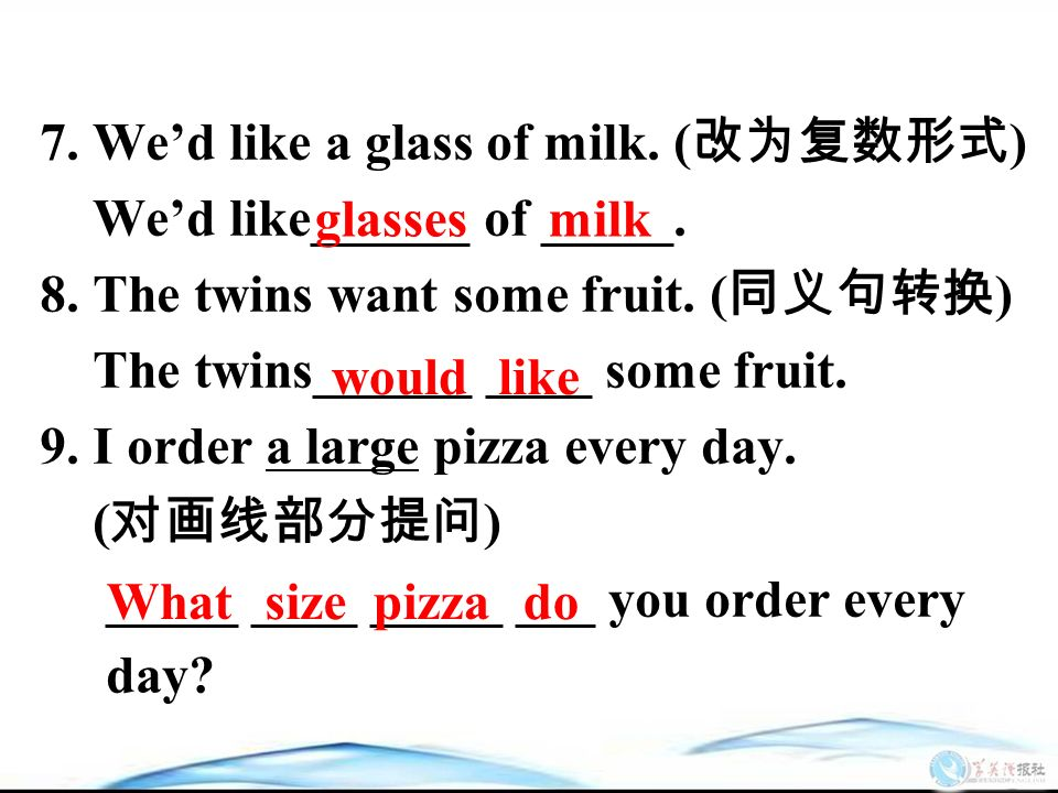 7. We'd like a glass of milk. ( 改为复数形式 ) We'd like______ of _____.