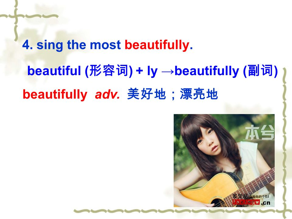 4. sing the most beautifully. beautifully adv. 美好地;漂亮地 beautiful ( 形容词 ) + ly →beautifully ( 副词 )