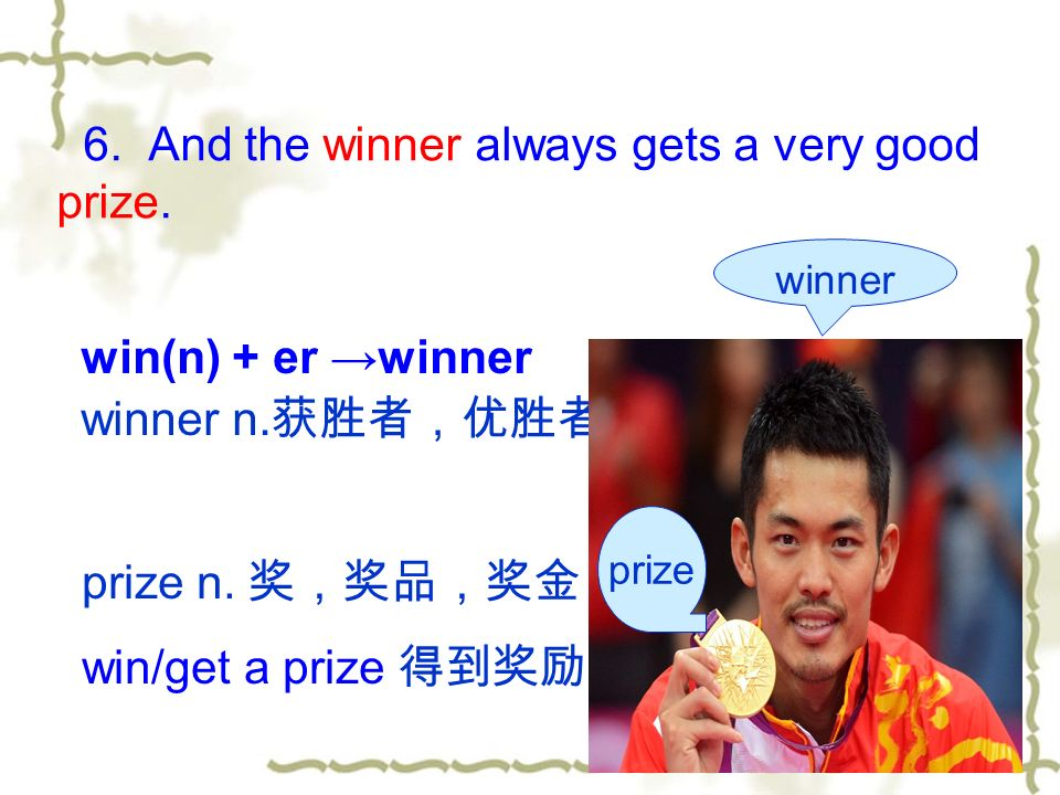 6. And the winner always gets a very good prize. win(n) + er →winner winner n.