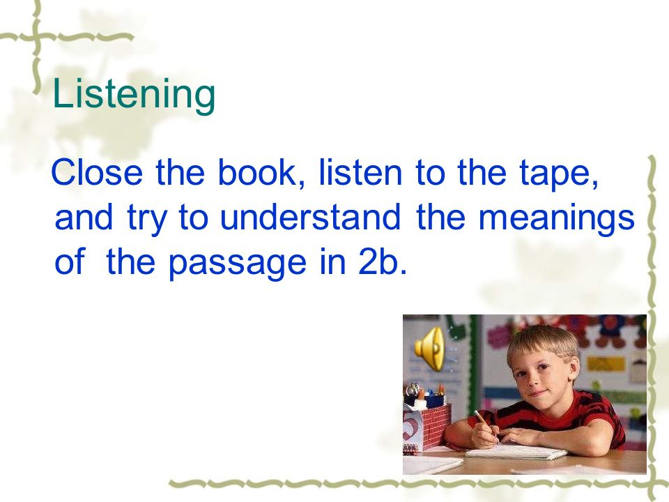 Listening Close the book, listen to the tape, and try to understand the meanings of the passage in 2b.