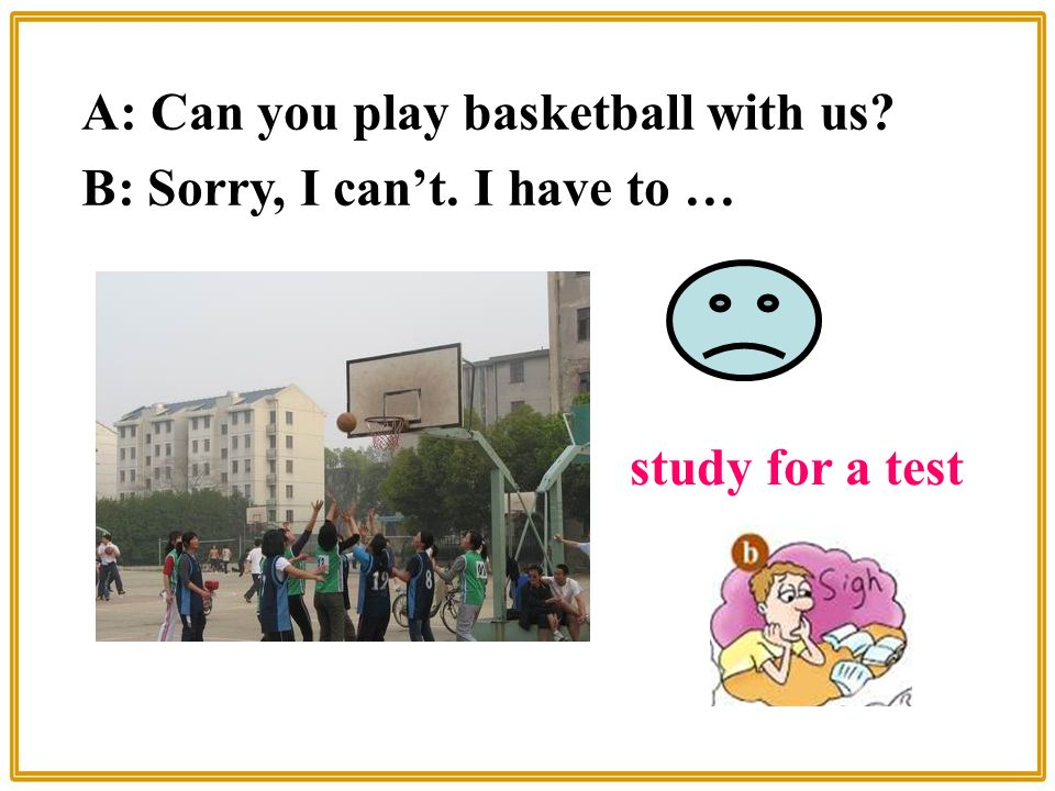 A: Can you play basketball with us B: Sorry, I can't. I have to … study for a test