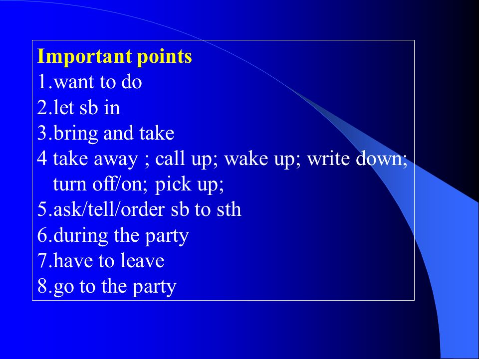 Important points 1.want to do 2.let sb in 3.bring and take 4 take away ; call up; wake up; write down; turn off/on; pick up; 5.ask/tell/order sb to sth 6.during the party 7.have to leave 8.go to the party