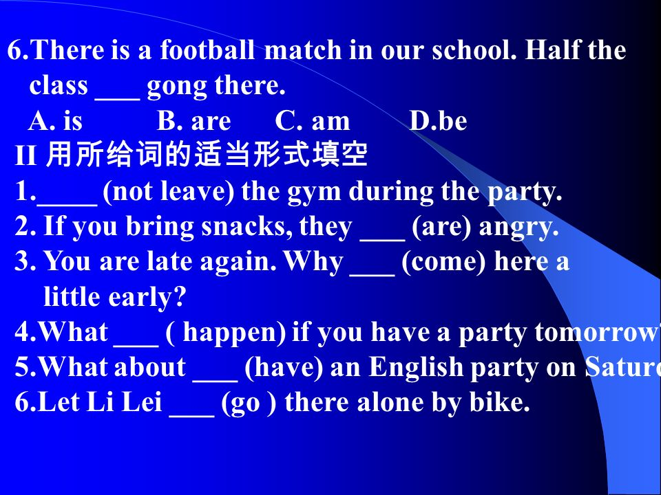 6.There is a football match in our school. Half the class ___ gong there.