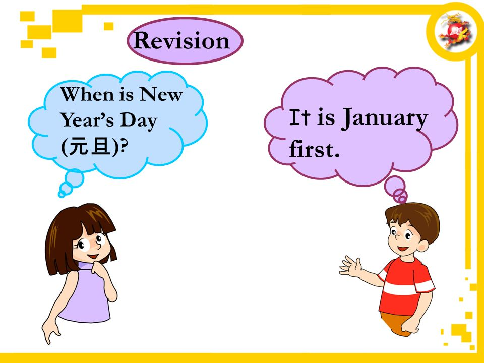 It is January first. Revision When is New Year's Day ( 元旦 )
