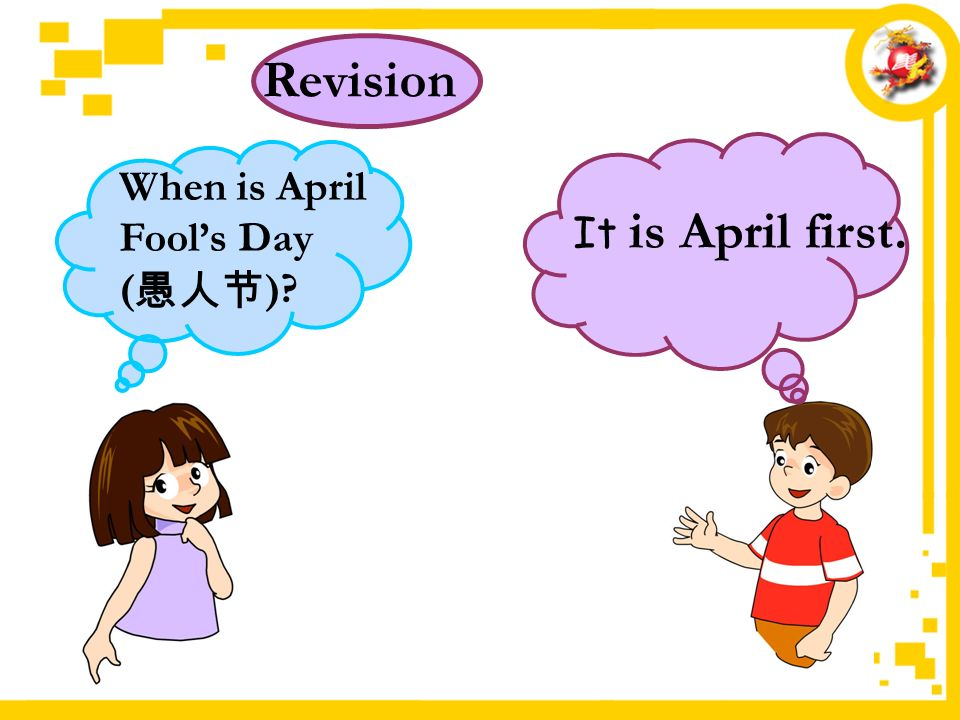 It is April first. Revision When is April Fool's Day ( 愚人节 )