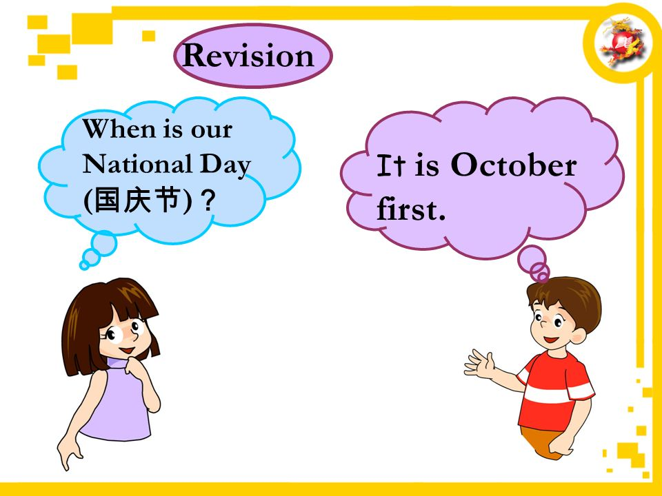 It is October first. Revision When is our National Day ( 国庆节 ) ?