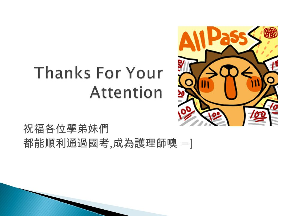 Thanks For Your Attention 祝福各位學弟妹們 都能順利通過國考, 成為護理師噢 =] 15