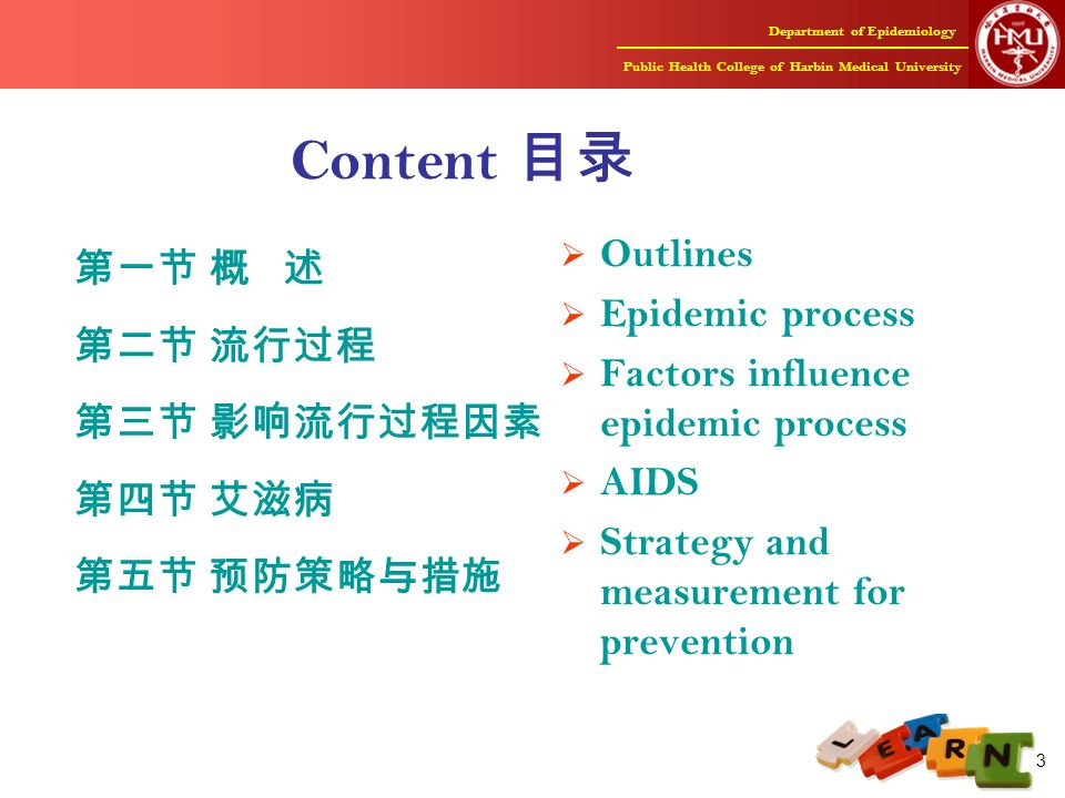 Department of Epidemiology Public Health College of Harbin Medical University 3 Content 目录 第一节 概 述 第二节 流行过程 第三节 影响流行过程因素 第四节 艾滋病 第五节 预防策略与措施  Outlines  Epidemic process  Factors influence epidemic process  AIDS  Strategy and measurement for prevention
