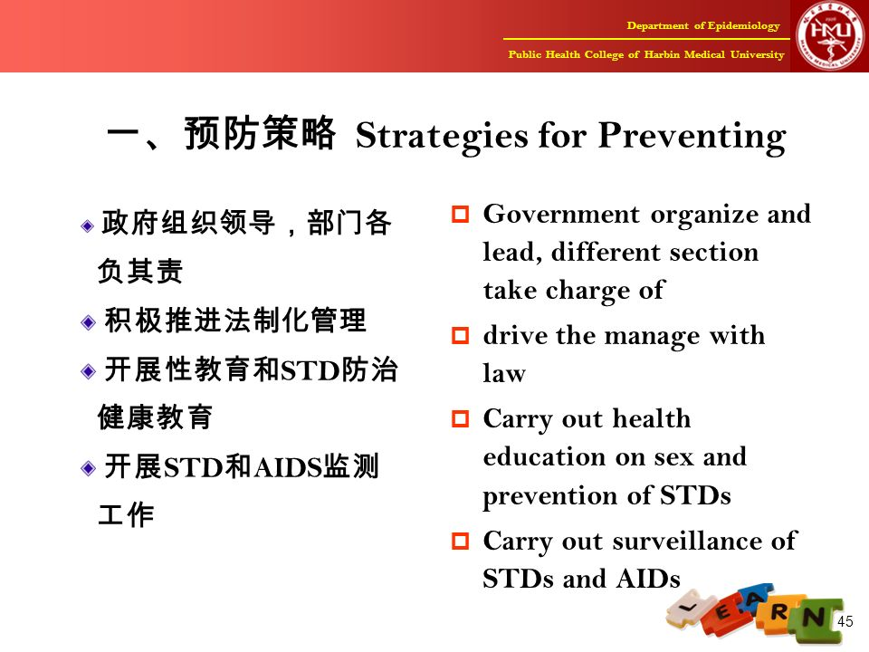 Department of Epidemiology Public Health College of Harbin Medical University 45 一、预防策略 Strategies for Preventing 政府组织领导,部门各 负其责 积极推进法制化管理 开展性教育和 STD 防治 健康教育 开展 STD 和 AIDS 监测 工作  Government organize and lead, different section take charge of  drive the manage with law  Carry out health education on sex and prevention of STDs  Carry out surveillance of STDs and AIDs