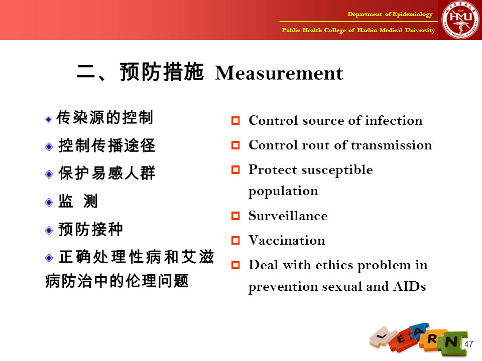 Department of Epidemiology Public Health College of Harbin Medical University 47 二、预防措施 Measurement 传染源的控制 控制传播途径 保护易感人群 监 测 预防接种 正确处理性病和艾滋 病防治中的伦理问题  Control source of infection  Control rout of transmission  Protect susceptible population  Surveillance  Vaccination  Deal with ethics problem in prevention sexual and AIDs