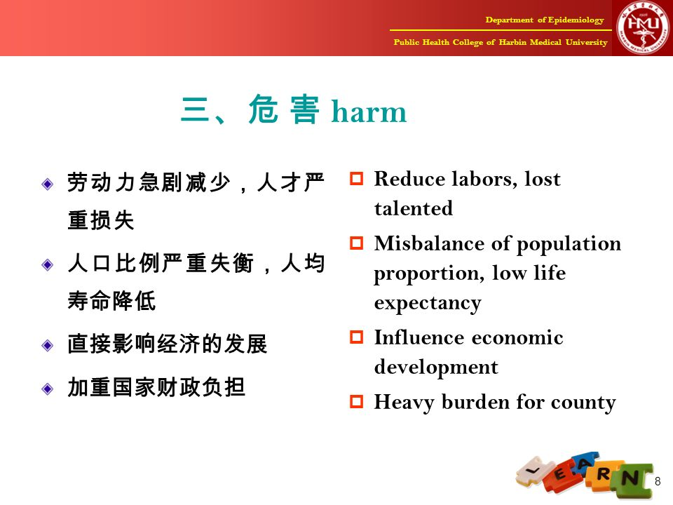 Department of Epidemiology Public Health College of Harbin Medical University 8 三、危 害 harm 劳动力急剧减少,人才严 重损失 人口比例严重失衡,人均 寿命降低 直接影响经济的发展 加重国家财政负担  Reduce labors, lost talented  Misbalance of population proportion, low life expectancy  Influence economic development  Heavy burden for county
