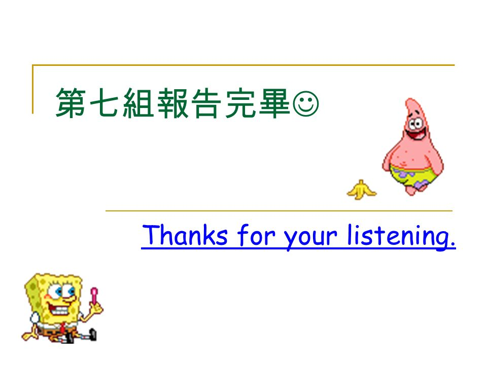 第七組報告完畢 Thanks for your listening.