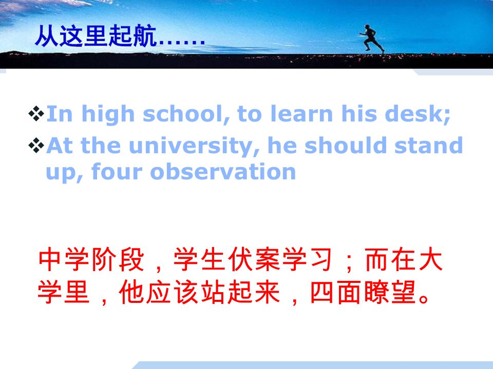  In high school, to learn his desk;  At the university, he should stand up, four observation 中学阶段,学生伏案学习;而在大 学里,他应该站起来,四面瞭望。