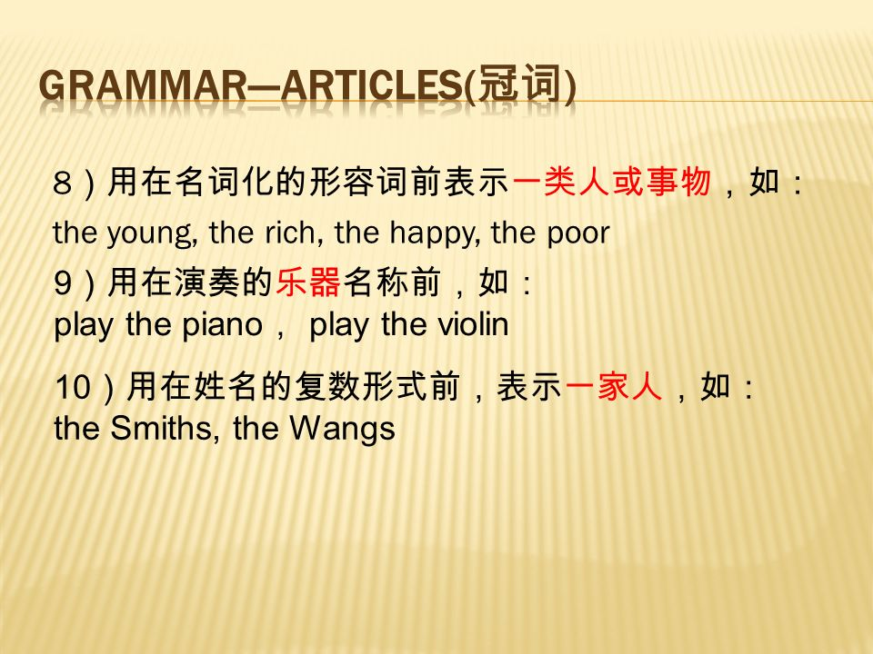 8 )用在名词化的形容词前表示一类人或事物,如: the young, the rich, the happy, the poor 9 )用在演奏的乐器名称前,如: play the piano , play the violin 10 )用在姓名的复数形式前,表示一家人,如: the Smiths, the Wangs