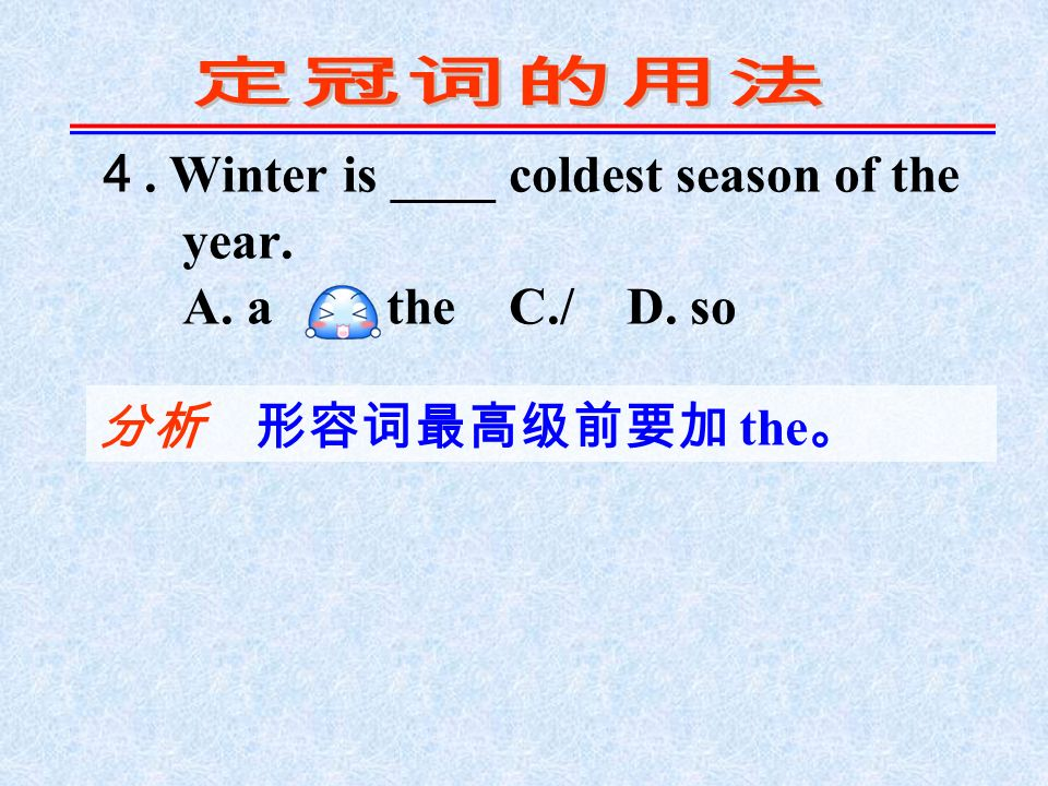 4. Winter is ____ coldest season of the year. A. a B. the C./ D. so 分析 形容词最高级前要加 the 。