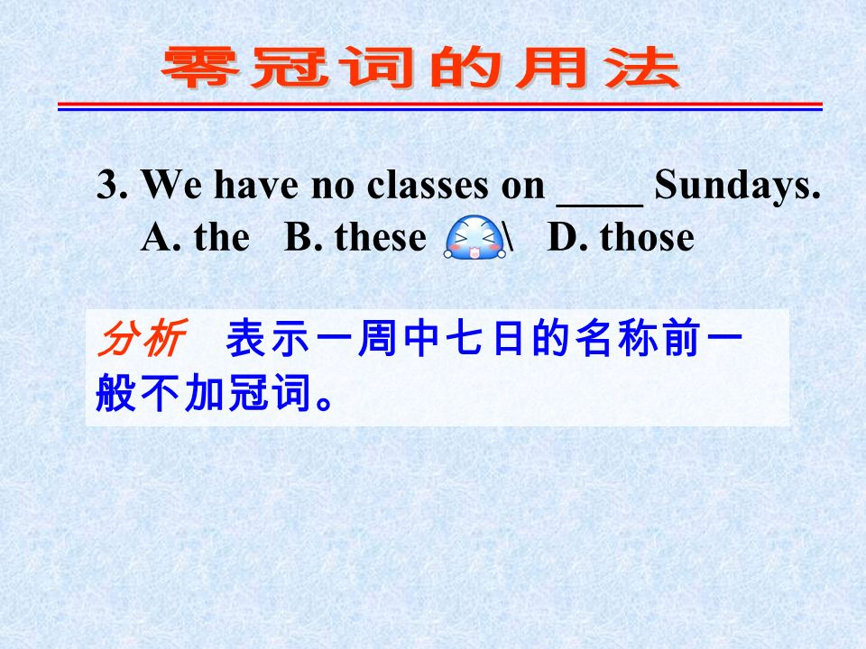 3. We have no classes on ____ Sundays. A. the B. these C. \ D. those 分析 表示一周中七日的名称前一 般不加冠词。