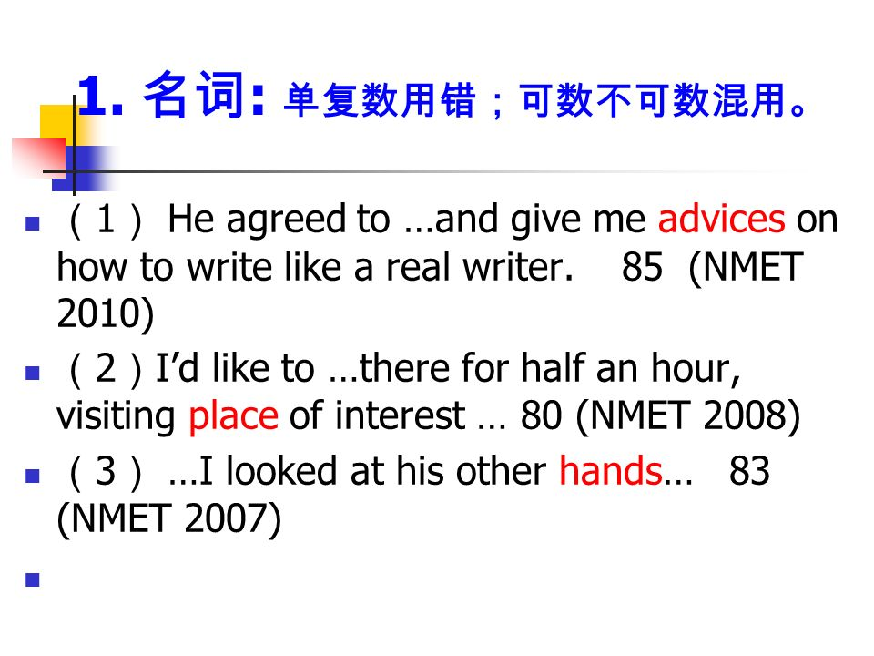 1. 名词 : 单复数用错;可数不可数混用。 ( 1 ) He agreed to …and give me advices on how to write like a real writer.