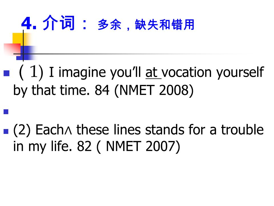 4. 介词: 多余,缺失和错用 ( 1) I imagine you'll at vocation yourself by that time.
