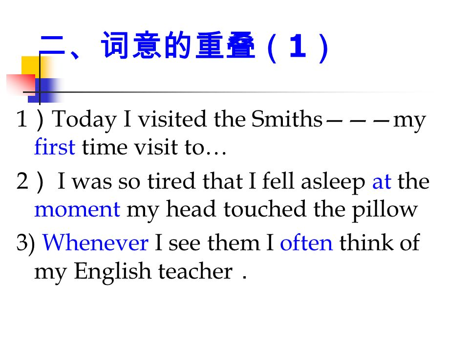 二、词意的重叠( 1 ) 1 ) Today I visited the Smiths———my first time visit to… 2 ) I was so tired that I fell asleep at the moment my head touched the pillow 3) Whenever I see them I often think of my English teacher .