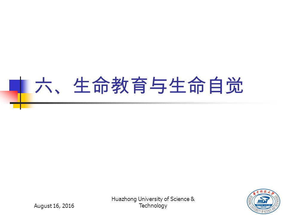 August 16, 2016 Huazhong University of Science & Technology 六、生命教育与生命自觉