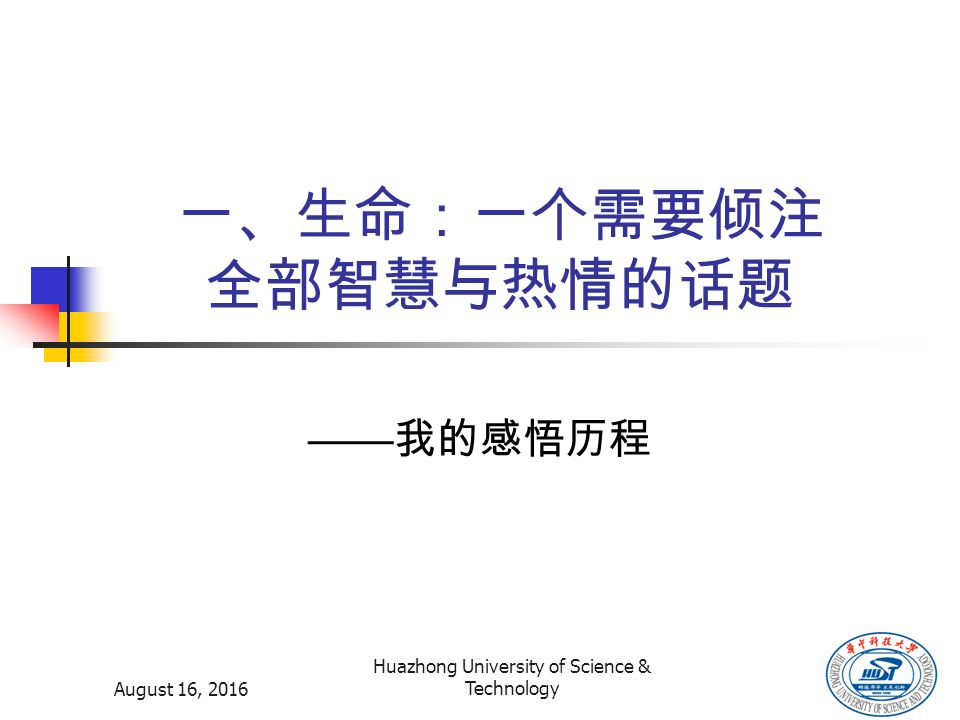 August 16, 2016 Huazhong University of Science & Technology 一、生命:一个需要倾注 全部智慧与热情的话题 —— 我的感悟历程