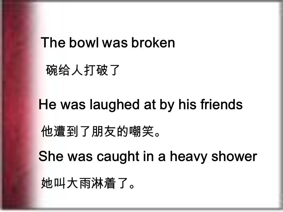 He was laughed at by his friends 他遭到了朋友的嘲笑。 She was caught in a heavy shower 她叫大雨淋着了。 The bowl was broken 碗给人打破了