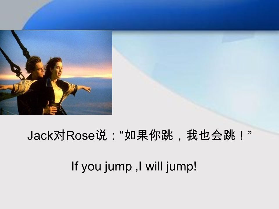 Jack 对 Rose 说: 如果你跳,我也会跳! If you jump,I will jump!