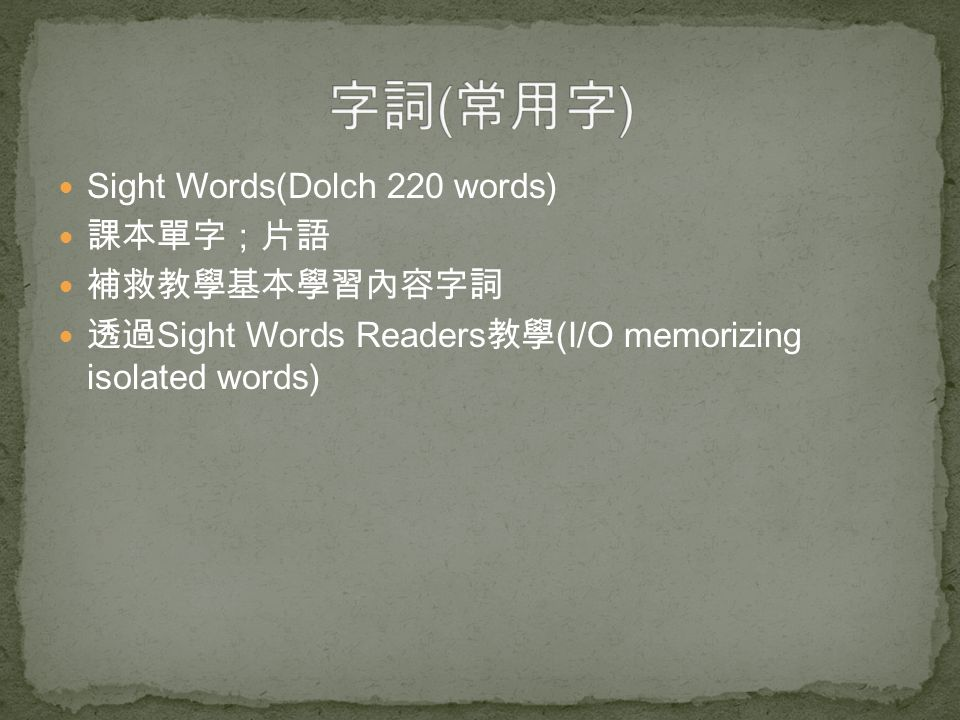 Sight Words(Dolch 220 words) 課本單字;片語 補救教學基本學習內容字詞 透過 Sight Words Readers 教學 (I/O memorizing isolated words)